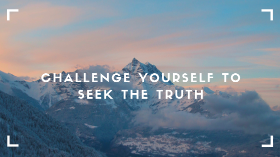 Challenge Yourself to Seek the Truth