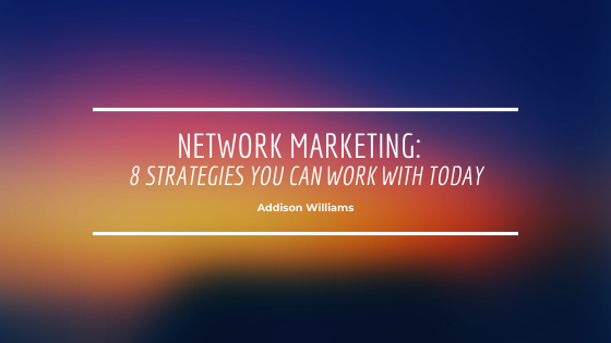 Network Marketing:  8 Strategies You can Work with Today