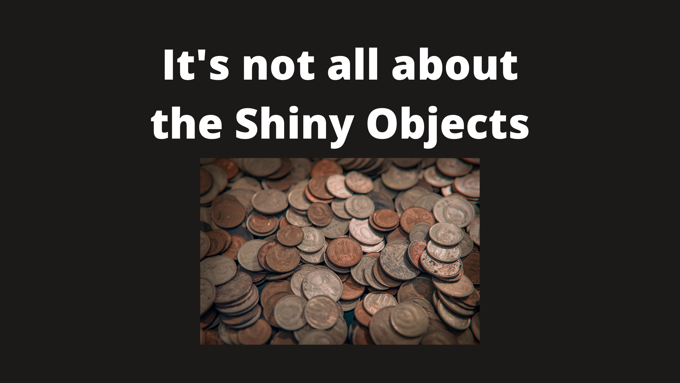It's not all about the Shiny Objects
